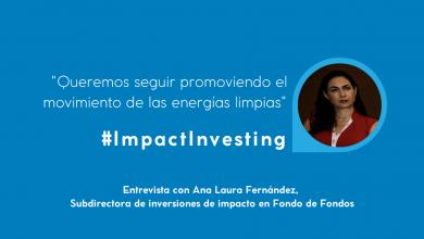 Ana Laura Fernández es subdirectora de inversiones de impacto en Fondo de fondos. Nos comparte su visión de lo que es la inversión de impacto.